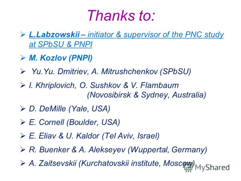 Thanks to: L.Labzowskii – initiator & supervisor of the PNC study at SPbSU & PNPI M. Kozlov (PNPI) Yu.Yu. Dmitriev, A. Mitrushchenkov (SPbSU) I. Khriplovich, O. Sushkov & V. Flambaum (Novosibirsk & Sydney, Australia) D. DeMille (Yale, USA) E. Cornell