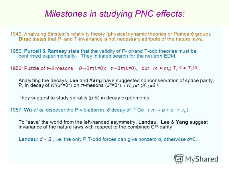 Milestones in studying PNC effects: 1949: Analyzing Einsteins relativity theory (physical dynamic theories or Poincaré group), Dirac states that P- and T-invariance is not necessary attribute of the nature laws. 1950: Purcell & Ramsey state that the