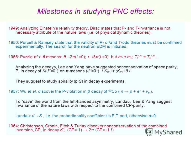 Milestones in studying PNC effects: 1949: Analyzing Einsteins relativity theory, Dirac states that P- and T-invariance is not necessary attribute of the nature laws (i.e. of physical dynamic theories). 1950: Purcell & Ramsey state that the validity o