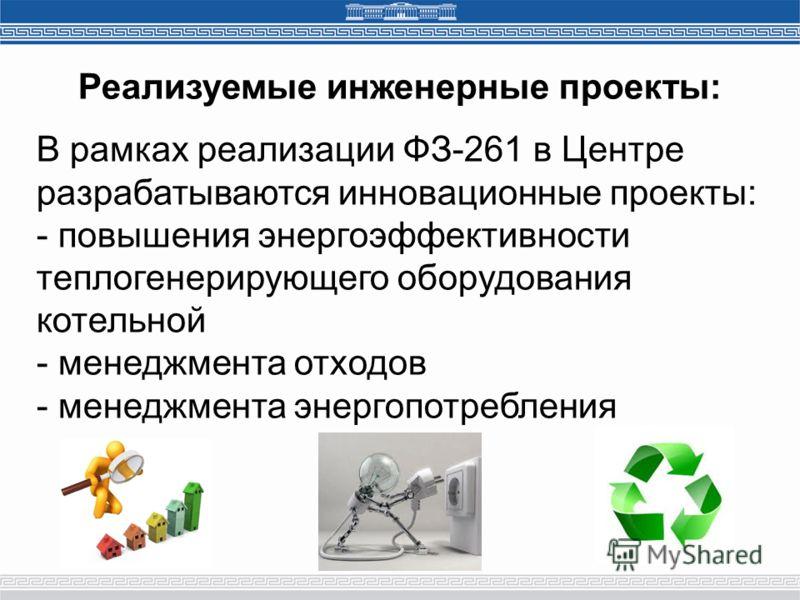 В рамках реализации ФЗ-261 в Центре разрабатываются инновационные проекты: - повышения энергоэффективности теплогенерирующего оборудования котельной - менеджмента отходов - менеджмента энергопотребления Реализуемые инженерные проекты: