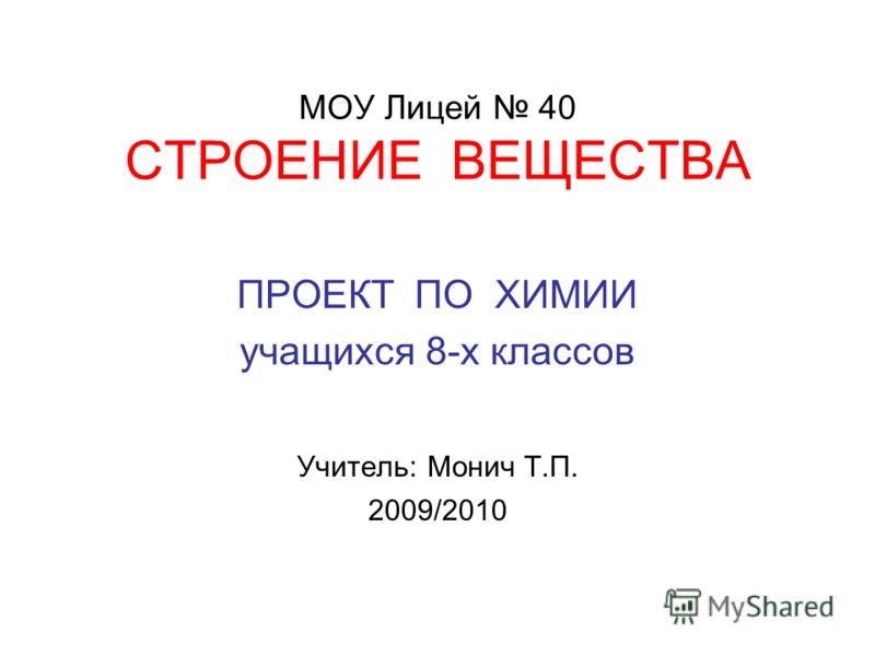 МОУ Лицей 40 СТРОЕНИЕ ВЕЩЕСТВА ПРОЕКТ ПО ХИМИИ учащихся 8-х классов Учитель: Монич Т.П. 2009/2010