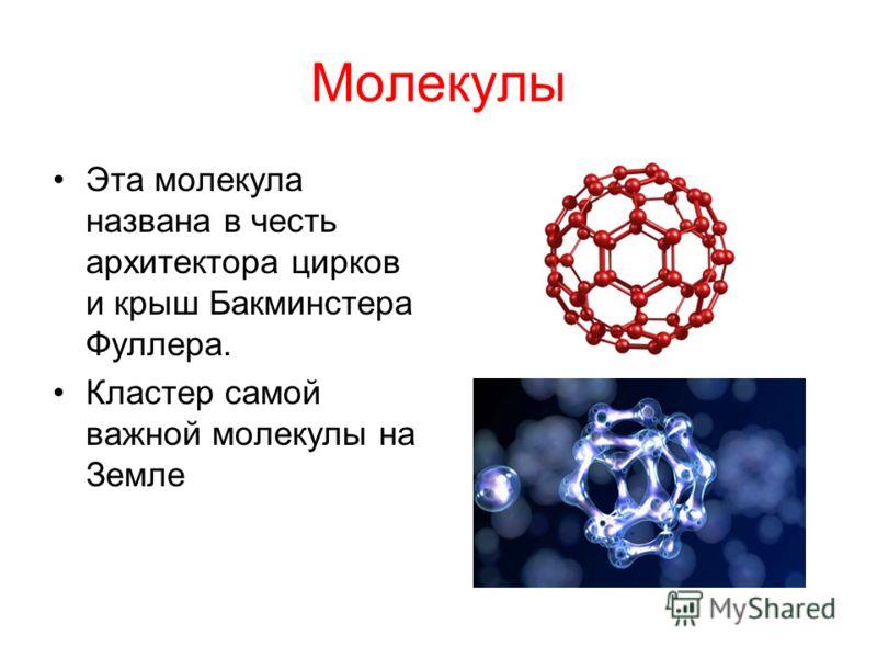 Молекулы Эта молекула названа в честь архитектора цирков и крыш Бакминстера Фуллера. Кластер самой важной молекулы на Земле