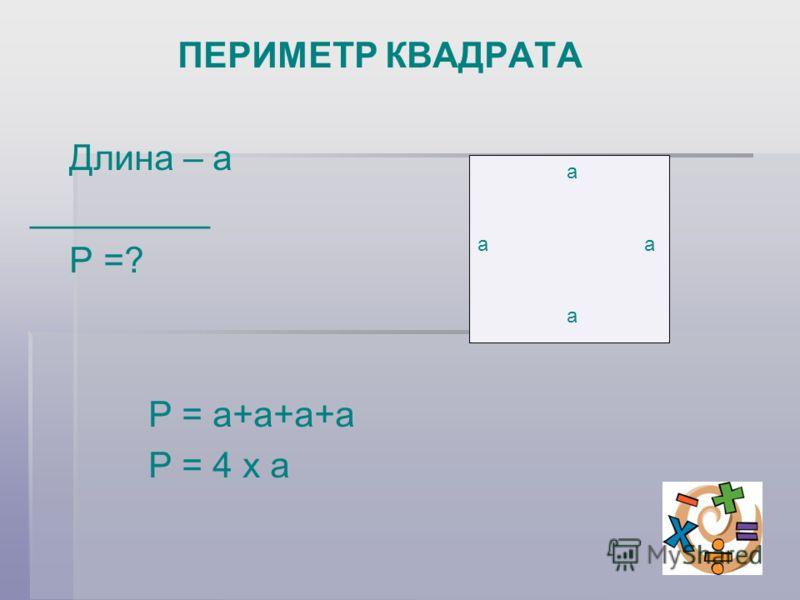ПЕРИМЕТР КВАДРАТА Длина – а _________ Р =? Р = а+а+а+а Р = 4 х а а