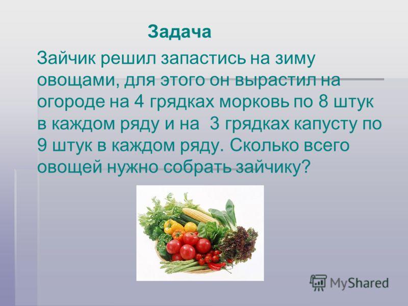 Задача Зайчик решил запастись на зиму овощами, для этого он вырастил на огороде на 4 грядках морковь по 8 штук в каждом ряду и на 3 грядках капусту по 9 штук в каждом ряду. Сколько всего овощей нужно собрать зайчику?