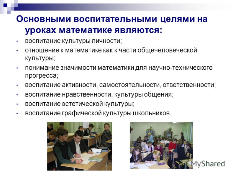 Основными воспитательными целями на уроках математике являются: воспитание культуры личности; отношение к математике как к части общечеловеческой культуры; понимание значимости математики для научно-технического прогресса; воспитание активности, само