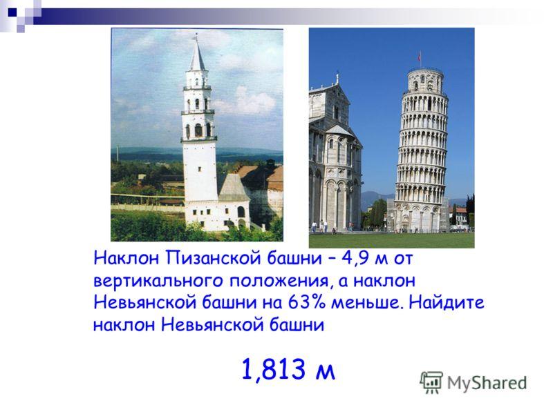 Наклон Пизанской башни – 4,9 м от вертикального положения, а наклон Невьянской башни на 63% меньше. Найдите наклон Невьянской башни 1,813 м
