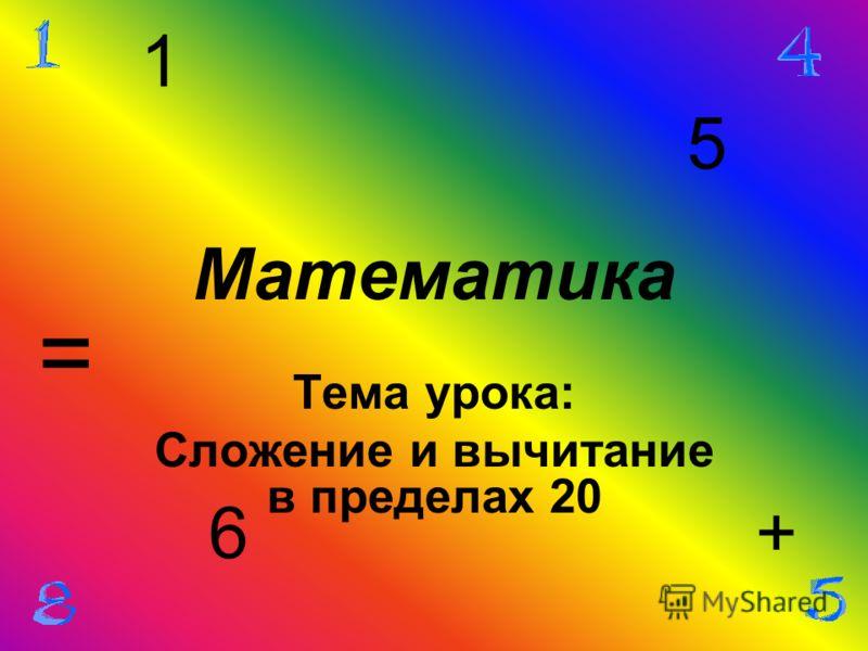 Математика Тема урока: Сложение и вычитание в пределах 20 1 5 + = 6