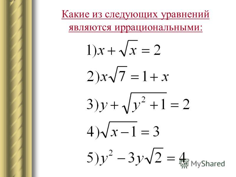 Определение Уравнения, в которых под знаком корня содержится переменная, называются иррациональными.