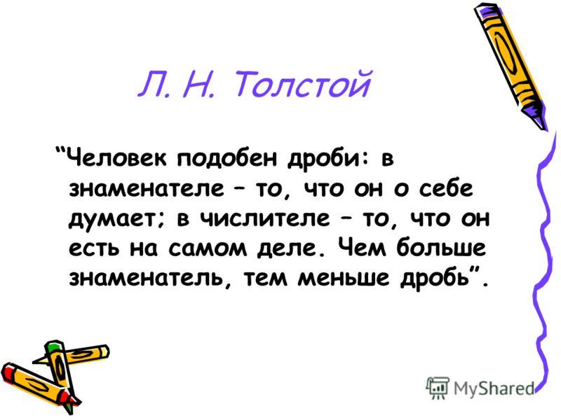 Л. Н. Толстой Человек подобен дроби: в знаменателе – то, что он о себе думает; в числителе – то, что он есть на самом деле. Чем больше знаменатель, тем меньше дробь.
