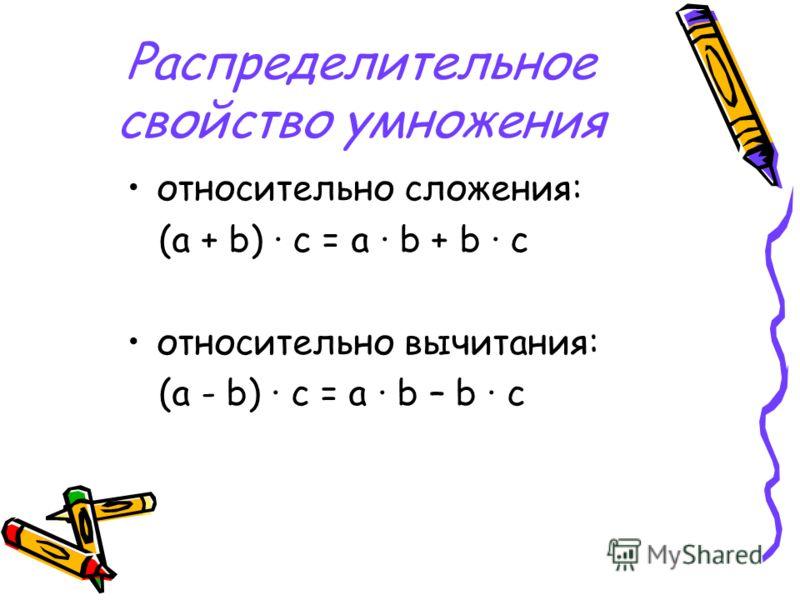 Распределительное свойство умножения относительно сложения: (a + b) · c = a · b + b · c относительно вычитания: (a - b) · c = a · b – b · c