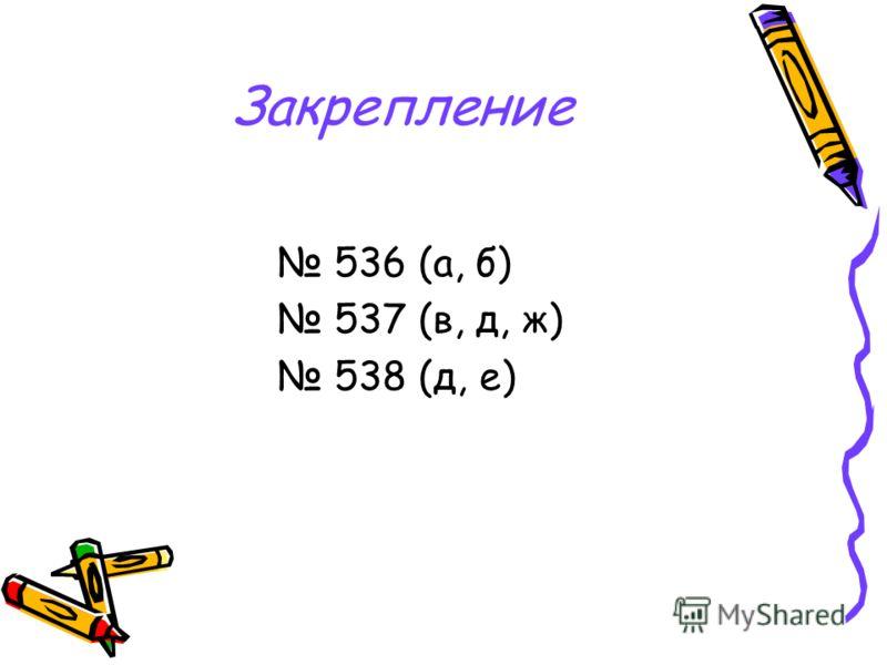 Закрепление 536 (а, б) 537 (в, д, ж) 538 (д, е)