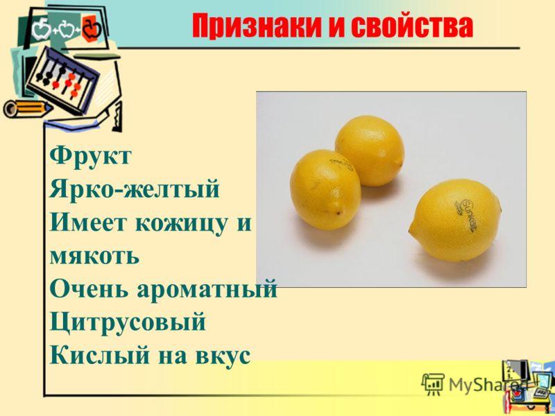 Признаки и свойства Фрукт Ярко-желтый Имеет кожицу и мякоть Очень ароматный Цитрусовый Кислый на вкус