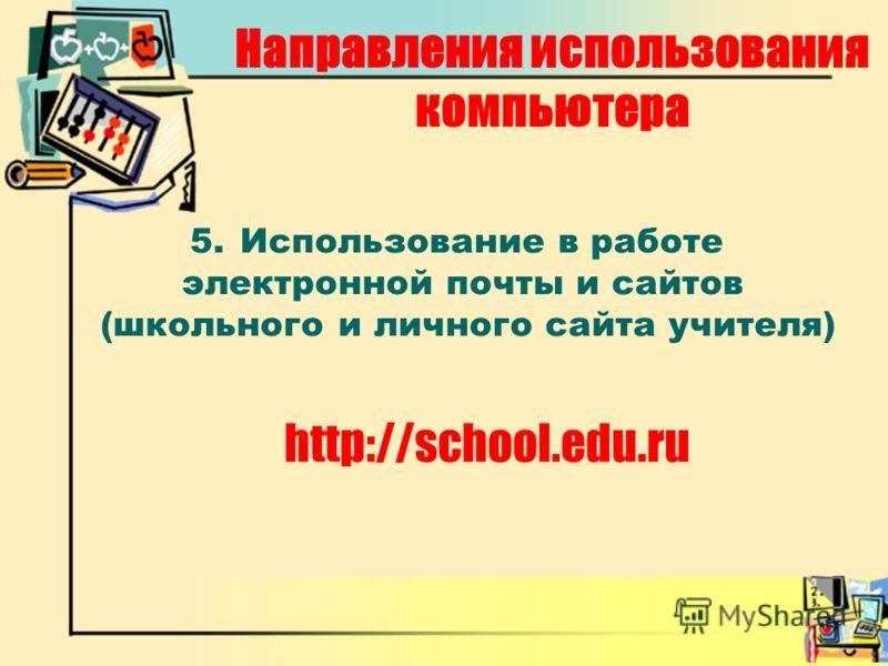 http://school.edu.ru Направления использования компьютера 5.Использование в работе электронной почты и сайтов (школьного и личного сайта учителя)
