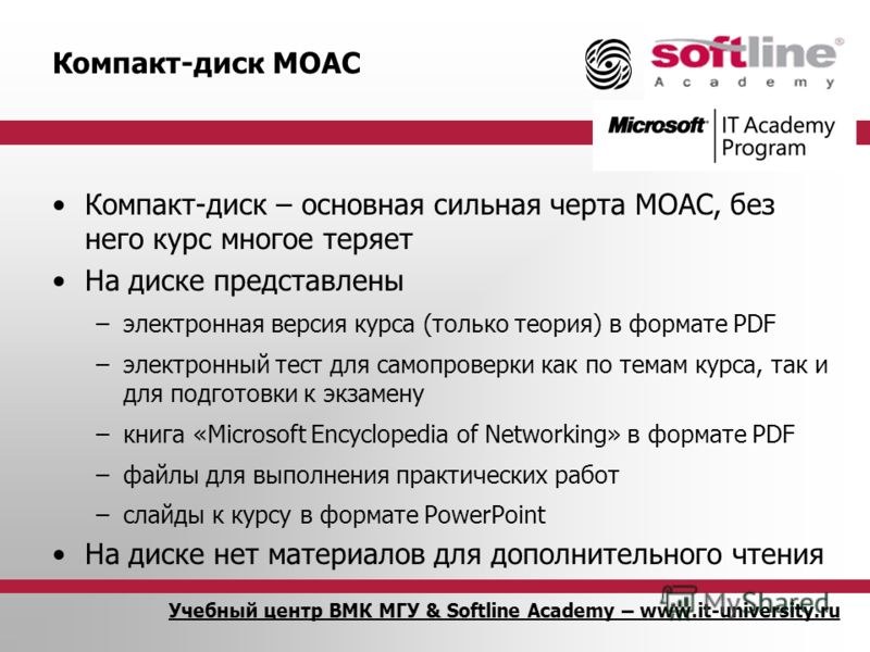 Учебный центр ВМК МГУ & Softline Academy – www.it-university.ru Компакт-диск MOAC Компакт-диск – основная сильная черта MOAC, без него курс многое теряет На диске представлены –электронная версия курса (только теория) в формате PDF –электронный тест