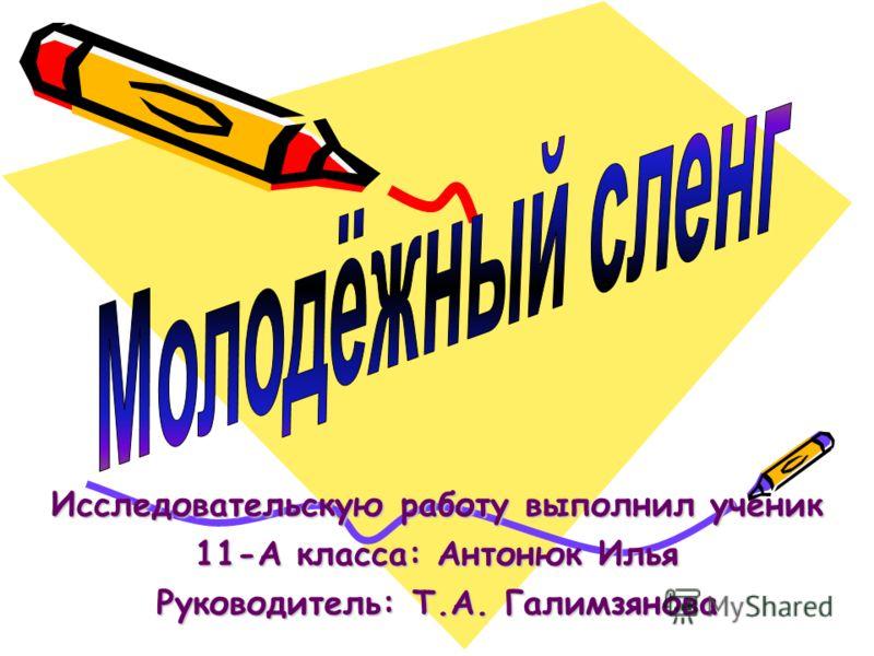 Исследовательскую работу выполнил ученик 11-А класса: Антонюк Илья Руководитель: Т.А. Галимзянова