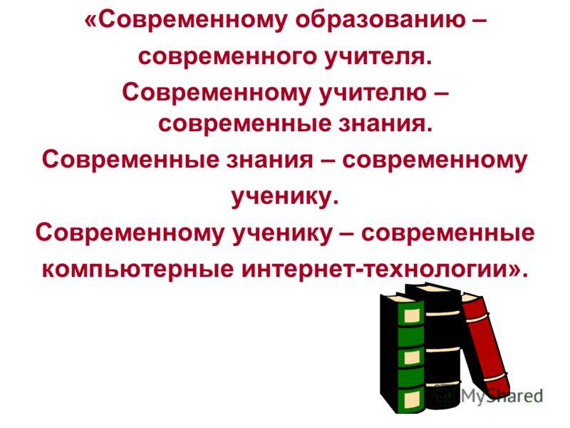 «Современному образованию – современного учителя. Современному учителю – современные знания. Современные знания – современному ученику. Современному ученику – современные компьютерные интернет-технологии».