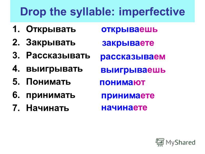 Drop the syllable: imperfective 1.Открывать 2.Закрывать 3.Рассказывать 4.выигрывать 5.Понимать 6.принимать 7.Начинать открываешь закрываете рассказываем понимают начинаете принимаете выигрываешь