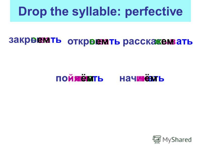 Drop the syllable: perfective закр откррасска поннач ва ыв ть ать тьатьиминая оы ыо ем зж поймёмн