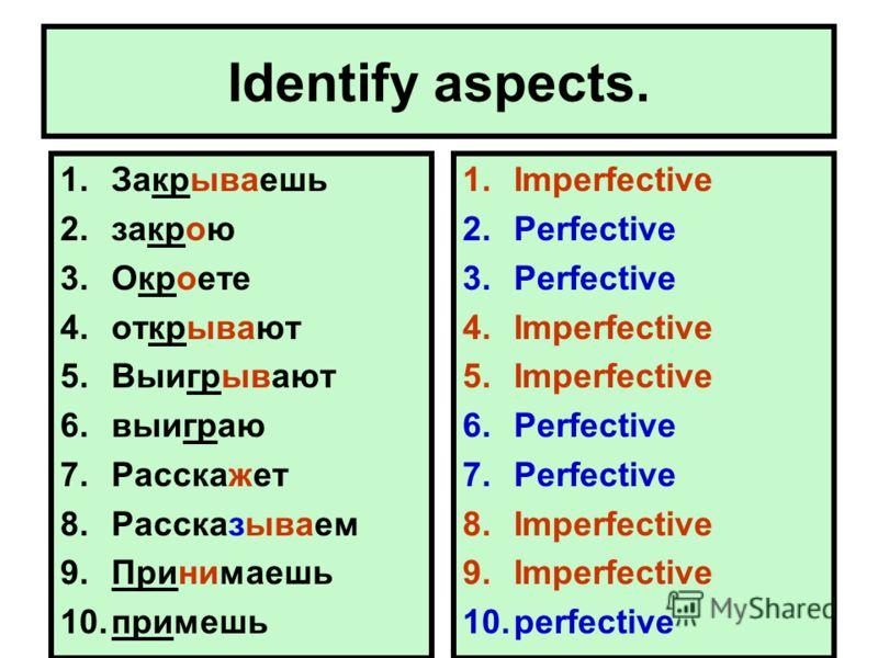 Identify aspects. 1.Закрываешь 2.закрою 3.Окроете 4.открывают 5.Выигрывают 6.выиграю 7.Расскажет 8.Рассказываем 9.Принимаешь 10.примешь 1.Imperfective 2.Perfective 3.Perfective 4.Imperfective 5.Imperfective 6.Perfective 7.Perfective 8.Imperfective 9.