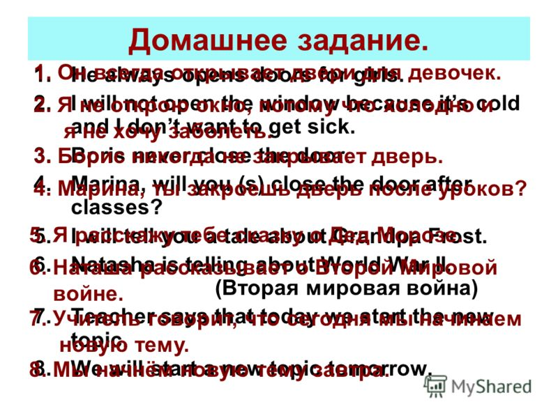 Домашнее задание. 1.He always opens doors for girls. 2.I will not open the window because its cold and I dont want to get sick. 3.Boris never close the door. 4.Marina, will you (s) close the door after classes? 5.I will tell you a tale about Grandpa