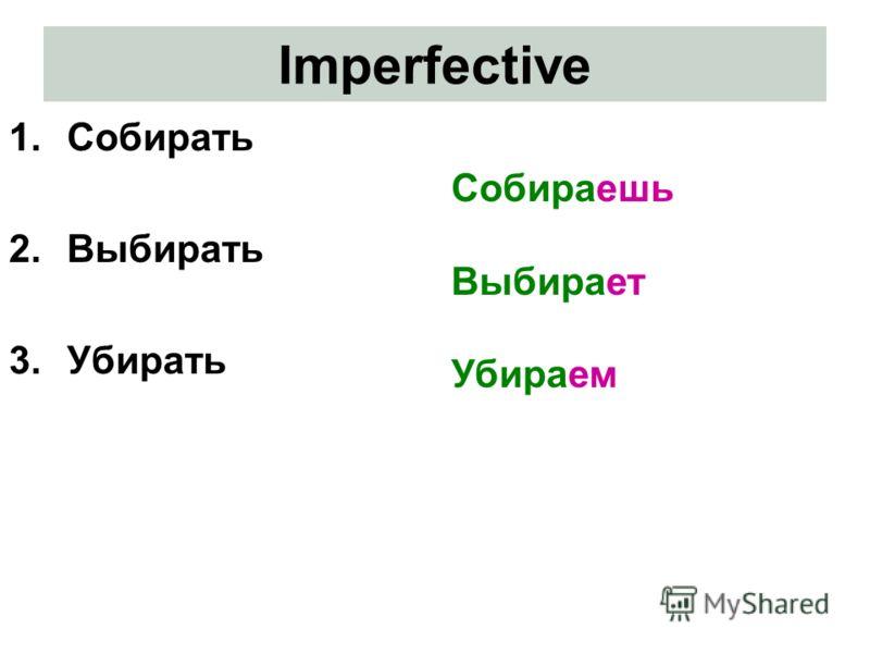 Imperfective 1.Собирать 2.Выбирать 3.Убирать Собираешь Выбирает Убираем