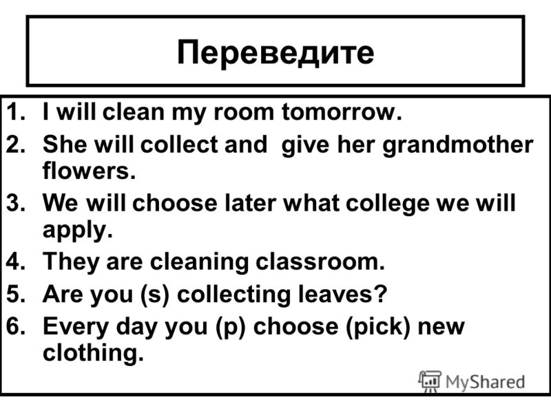 Переведите 1.I will clean my room tomorrow. 2.She will collect and give her grandmother flowers. 3.We will choose later what college we will apply. 4.They are cleaning classroom. 5.Are you (s) collecting leaves? 6.Every day you (p) choose (pick) new