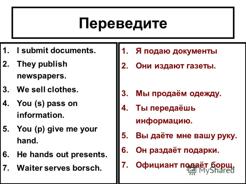 Переведите 1.I submit documents. 2.They publish newspapers. 3.We sell clothes. 4.You (s) pass on information. 5.You (p) give me your hand. 6.He hands out presents. 7.Waiter serves borsch. 1.Я подаю документы 2.Они издают газеты. 3.Мы продаём одежду.