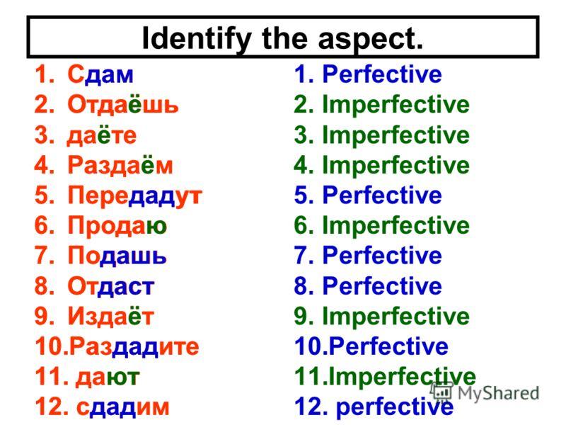 Identify the aspect. 1.Сдам 2.Отдаёшь 3.даёте 4.Раздаём 5.Передадут 6.Продаю 7.Подашь 8.Отдаст 9.Издаёт 10.Раздадите 11. дают 12. сдадим 1.Perfective 2.Imperfective 3.Imperfective 4.Imperfective 5.Perfective 6.Imperfective 7.Perfective 8.Perfective 9