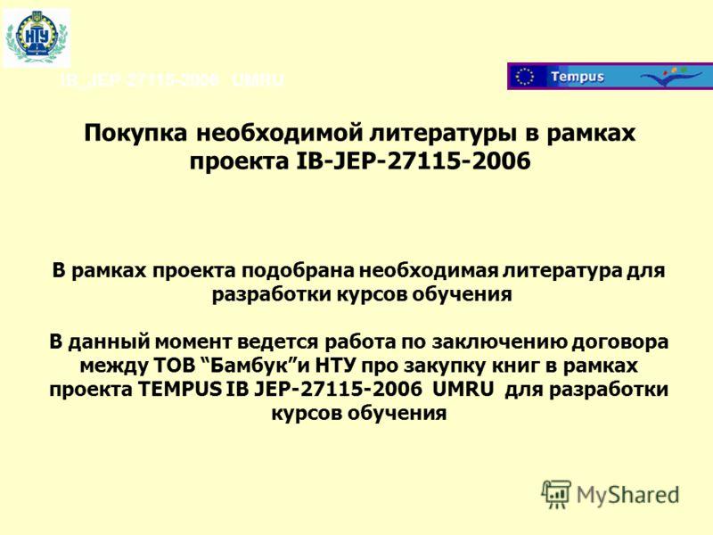 IB_JEP-27115-2006 UMRU Покупка необходимой литературы в рамках проекта IB-JEP-27115-2006 В рамках проекта подобрана необходимая литература для разработки курсов обучения В данный момент ведется работа по заключению договора между ТОВ Бамбуки НТУ про