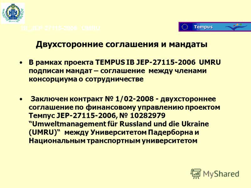 IB_JEP-27115-2006 UMRU Двухсторонние соглашения и мандаты В рамках проекта TEMPUS IB JEP-27115-2006 UMRU подписан мандат – соглашение между членами консорциума о сотрудничестве Заключен контракт 1/02-2008 - двухстороннее соглашение по финансовому упр