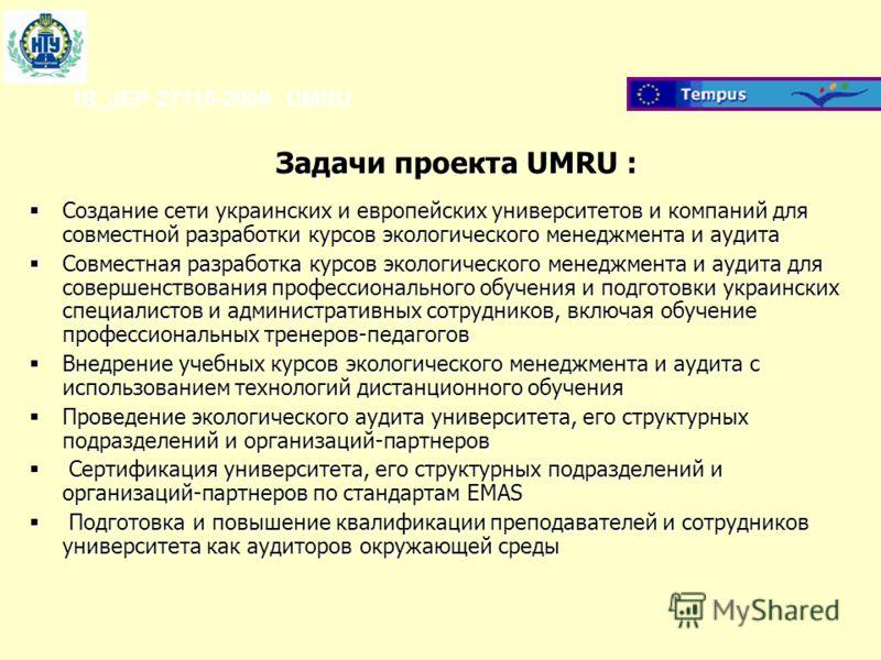 Задачи проекта UMRU : IB_JEP-27115-2006 UMRU Создание сети украинских и европейских университетов и компаний для совместной разработки курсов экологического менеджмента и аудита Создание сети украинских и европейских университетов и компаний для совм