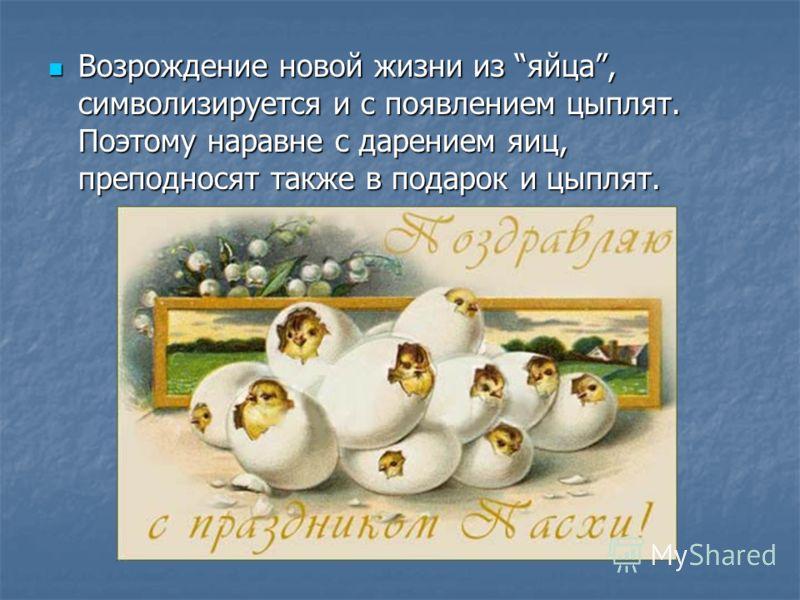 Возрождение новой жизни из яйца, символизируется и с появлением цыплят. Поэтому наравне с дарением яиц, преподносят также в подарок и цыплят. Возрождение новой жизни из яйца, символизируется и с появлением цыплят. Поэтому наравне с дарением яиц, преп