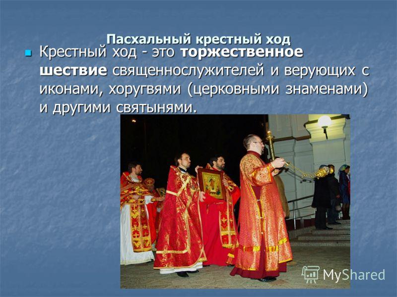 Пасхальный крестный ход Крестный ход - это торжественное шествие священнослужителей и верующих с иконами, хоругвями (церковными знаменами) и другими святынями. Крестный ход - это торжественное шествие священнослужителей и верующих с иконами, хоругвям