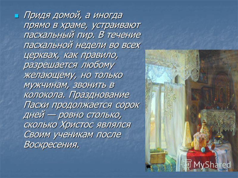 Придя домой, а иногда прямо в храме, устраивают пасхальный пир. В течение пасхальной недели во всех церквах, как правило, разрешается любому желающему, но только мужчинам, звонить в колокола. Празднование Пасхи продолжается сорок дней ровно столько,