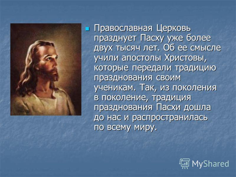 Православная Церковь празднует Пасху уже более двух тысяч лет. Об ее смысле учили апостолы Христовы, которые передали традицию празднования своим ученикам. Так, из поколения в поколение, традиция празднования Пасхи дошла до нас и распространилась по