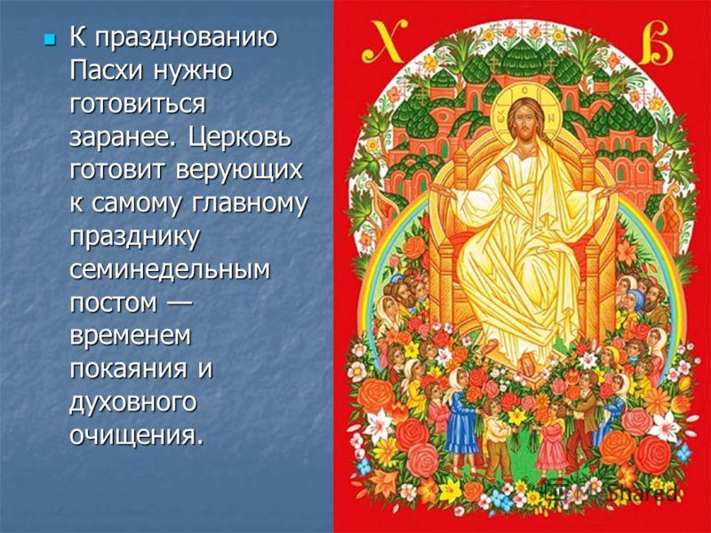 К празднованию Пасхи нужно готовиться заранее. Церковь готовит верующих к самому главному празднику семинедельным постом временем покаяния и духовного очищения. К празднованию Пасхи нужно готовиться заранее. Церковь готовит верующих к самому главному