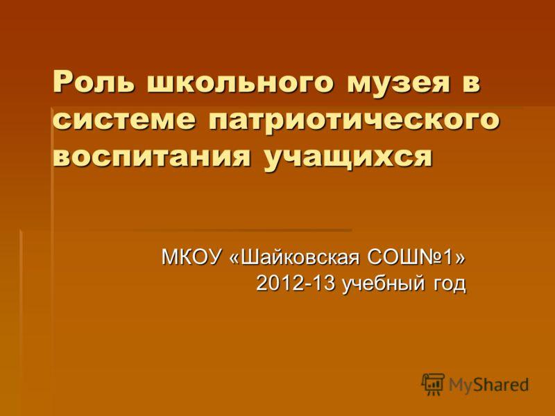 Роль школьного музея в системе патриотического воспитания учащихся МКОУ «Шайковская СОШ1» 2012-13 учебный год
