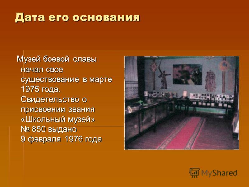 Дата его основания Музей боевой славы начал свое существование в марте 1975 года. Свидетельство о присвоении звания «Школьный музей» 850 выдано 9 февраля 1976 года Музей боевой славы начал свое существование в марте 1975 года. Свидетельство о присвое