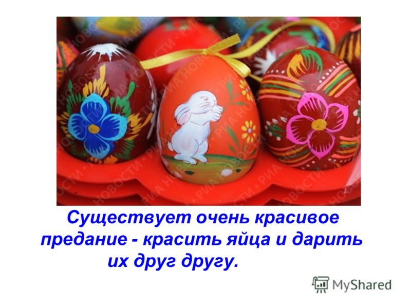 Существует очень красивое предание - красить яйца и дарить их друг другу.