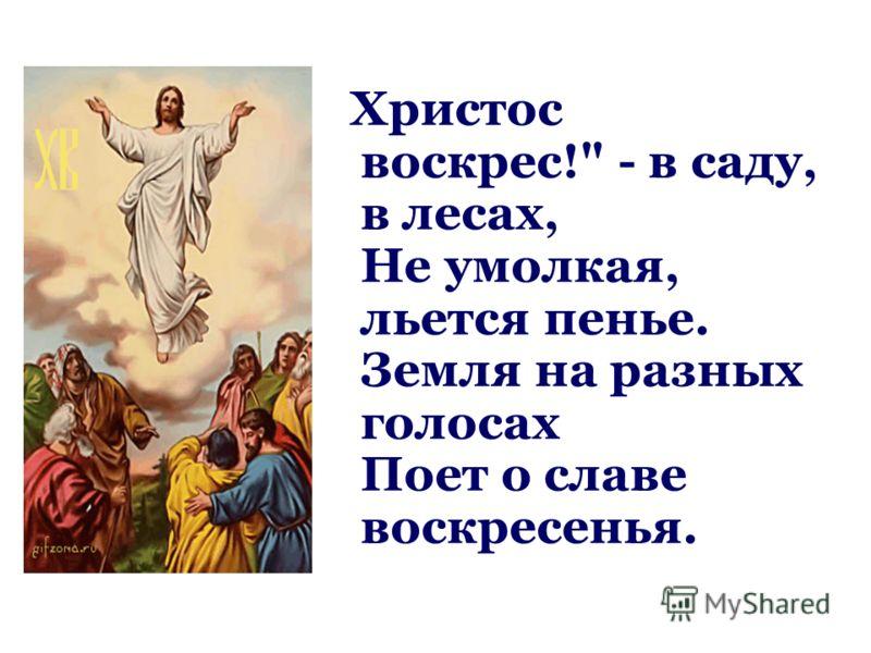 Христос воскрес! - в саду, в лесах, Не умолкая, льется пенье. Земля на разных голосах Поет о славе воскресенья.