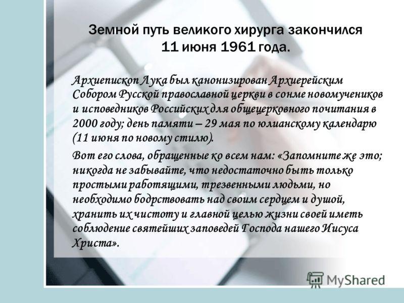 Земной путь великого хирурга закончился 11 июня 1961 года. Архиепископ Лука был канонизирован Архиерейским Собором Русской православной церкви в сонме новомучеников и исповедников Российских для общецерковного почитания в 2000 году; день памяти – 29