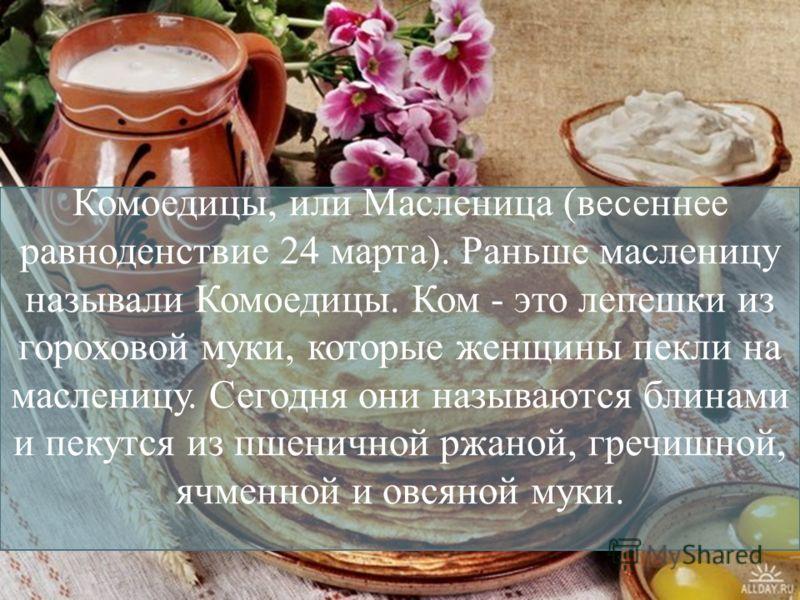 Комоедицы, или Масленица (весеннее равноденствие 24 марта). Раньше масленицу называли Комоедицы. Ком - это лепешки из гороховой муки, которые женщины пекли на масленицу. Сегодня они называются блинами и пекутся из пшеничной ржаной, гречишной, ячменно