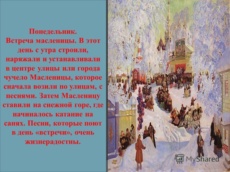 Понедельник. Встреча масленицы. В этот день с утра строили, наряжали и устанавливали в центре улицы или города чучело Масленицы, которое сначала возили по улицам, с песнями. Затем Масленицу ставили на снежной горе, где начиналось катание на санях. Пе