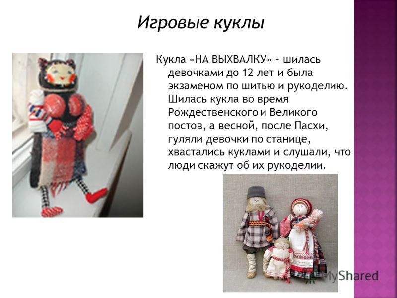 Кукла «НА ВЫХВАЛКУ» – шилась девочками до 12 лет и была экзаменом по шитью и рукоделию. Шилась кукла во время Рождественского и Великого постов, а весной, после Пасхи, гуляли девочки по станице, хвастались куклами и слушали, что люди скажут об их рук