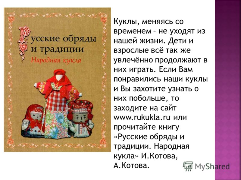 Куклы, меняясь со временем – не уходят из нашей жизни. Дети и взрослые всё так же увлечённо продолжают в них играть. Если Вам понравились наши куклы и Вы захотите узнать о них побольше, то заходите на сайт www.rukukla.ru или прочитайте книгу «Русские