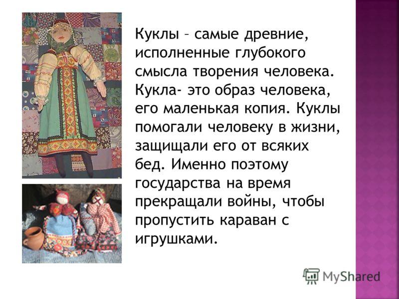 Куклы – самые древние, исполненные глубокого смысла творения человека. Кукла- это образ человека, его маленькая копия. Куклы помогали человеку в жизни, защищали его от всяких бед. Именно поэтому государства на время прекращали войны, чтобы пропустить