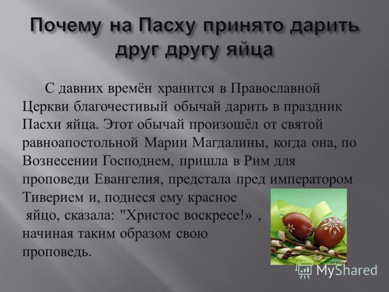 С давних времён хранится в Православной Церкви благочестивый обычай дарить в праздник Пасхи яйца. Этот обычай произошёл от святой равноапостольной Марии Магдалины, когда она, по Вознесении Господнем, пришла в Рим для проповеди Евангелия, предстала пр