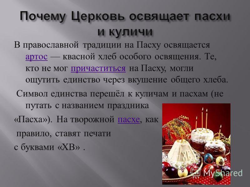 В православной традиции на Пасху освящается артос квасной хлеб особого освящения. Те, кто не мог причаститься на Пасху, могли ощутить единство через вкушение общего хлеба. артос причаститься Символ единства перешёл к куличам и пасхам ( не путать с на