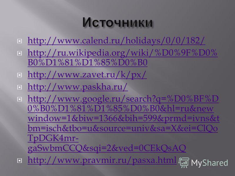 http://www.calend.ru/holidays/0/0/182/ http://ru.wikipedia.org/wiki/%D0%9F%D0% B0%D1%81%D1%85%D0%B0 http://ru.wikipedia.org/wiki/%D0%9F%D0% B0%D1%81%D1%85%D0%B0 http://www.zavet.ru/k/px/ http://www.paskha.ru/ http://www.google.ru/search?q=%D0%BF%D 0%
