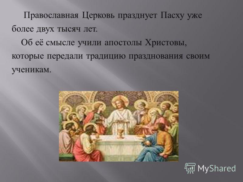 Православная Церковь празднует Пасху уже более двух тысяч лет. Об её смысле учили апостолы Христовы, которые передали традицию празднования своим ученикам.